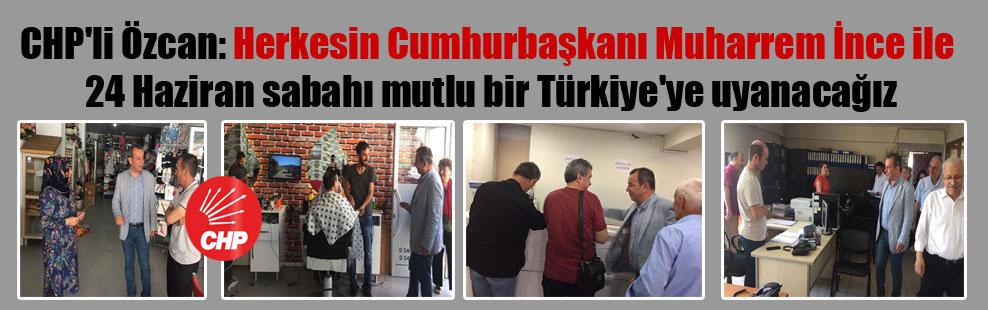 CHP'li Özcan: Herkesin Cumhurbaşkanı Muharrem İnce ile 24 Haziran sabahı mutlu bir Türkiye'ye uyanacağız