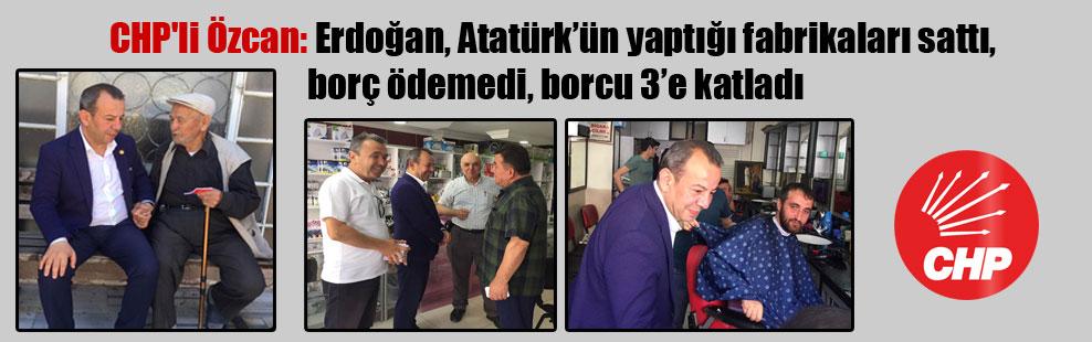 CHP'li Özcan: Erdoğan, Atatürk'ün yaptığı fabrikaları sattı, borç ödemedi, borcu 3' e katladı