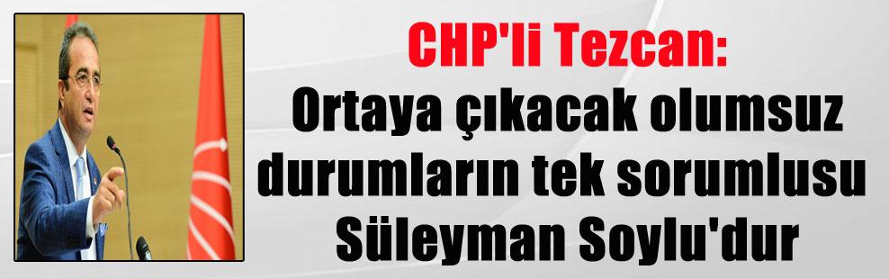 CHP'li Tezcan: Ortaya çıkacak olumsuz durumların tek sorumlusu Süleyman Soylu'dur