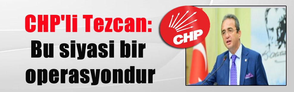 CHP'li Tezcan: Bu siyasi bir operasyondur