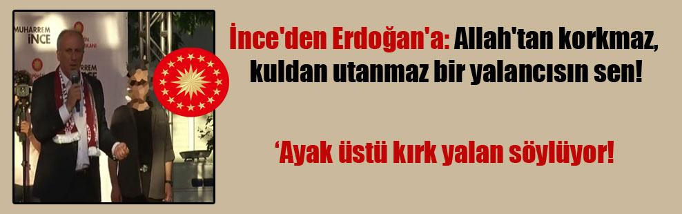 İnce'den Erdoğan'a: Allah'tan korkmaz, kuldan utanmaz bir yalancısın sen!