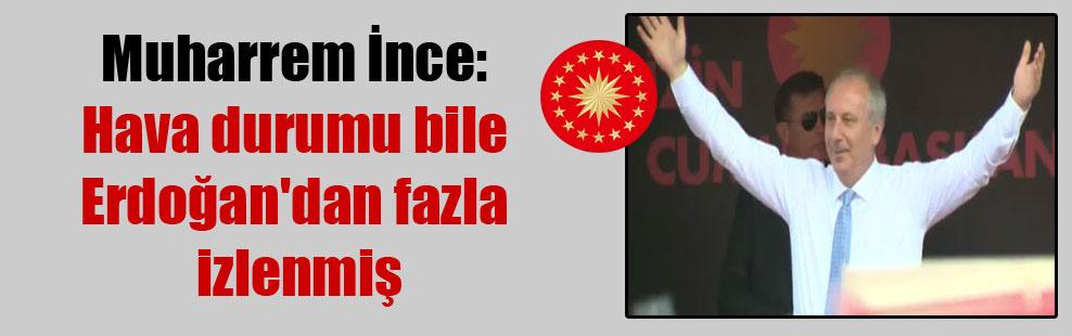 Muharrem İnce: Hava durumu bile Erdoğan'dan fazla izlenmiş