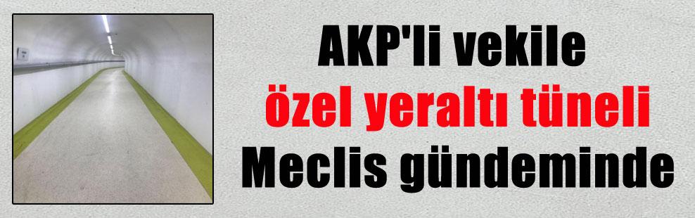 AKP'li vekile özel yeraltı tüneli Meclis gündeminde
