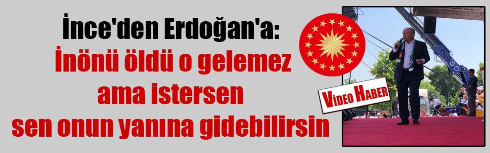 İnce'den Erdoğan'a: İnönü öldü o gelemez ama istersen sen onun yanına gidebilirsin