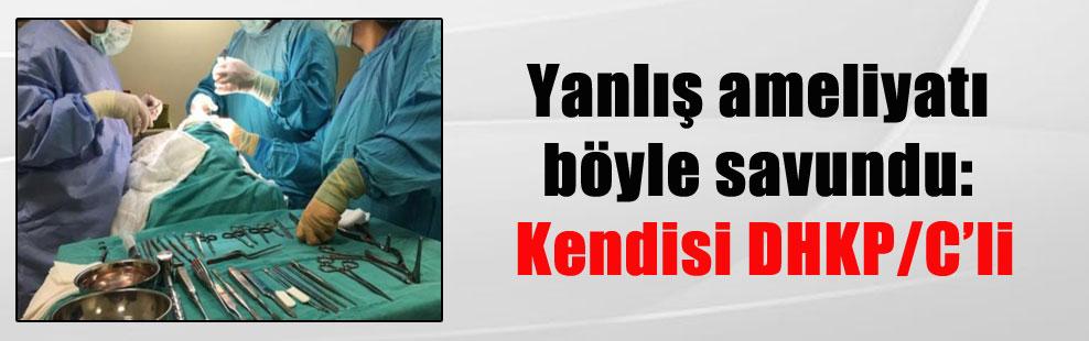 Yanlış ameliyatı böyle savundu: Kendisi DHKP/C'li
