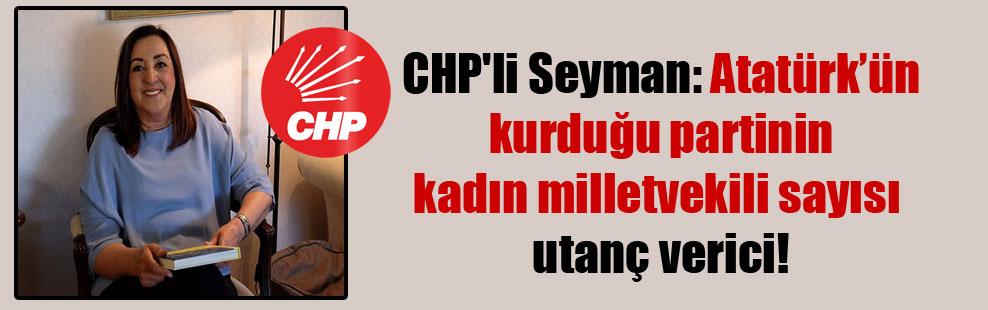 CHP'li Seyman: Atatürk'ün kurduğu partinin kadın milletvekili sayısı utanç verici!