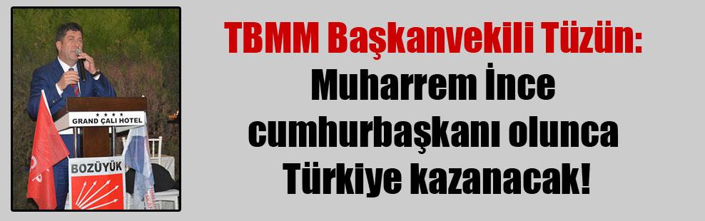 TBMM Başkanvekili Tüzün: Muharrem İnce cumhurbaşkanı olunca Türkiye kazanacak!