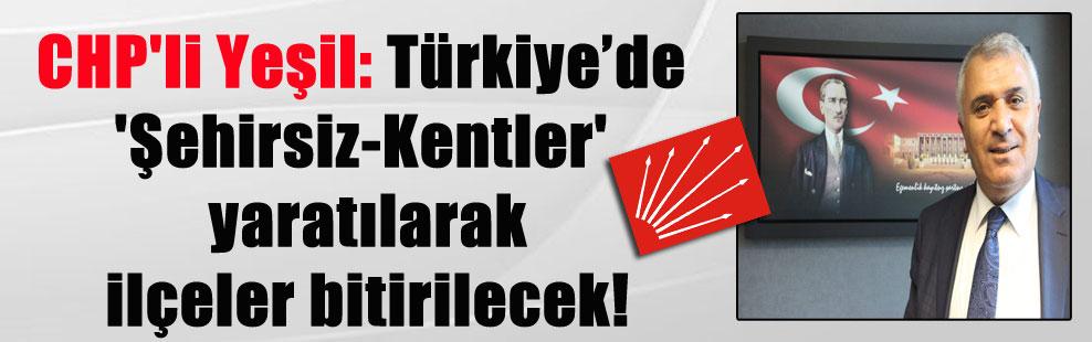 CHP'li Yeşil: Türkiye'de 'Şehirsiz-Kentler' yaratılarak ilçeler bitirilecek!