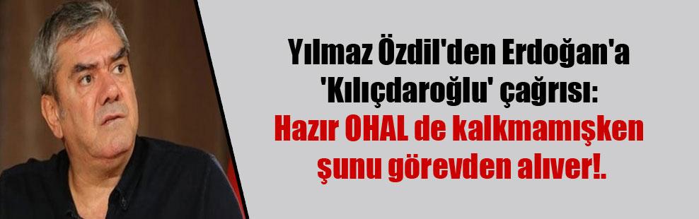 Yılmaz Özdil'den Erdoğan'a 'Kılıçdaroğlu' çağrısı: Hazır OHAL de kalkmamışken şunu görevden alıver!.
