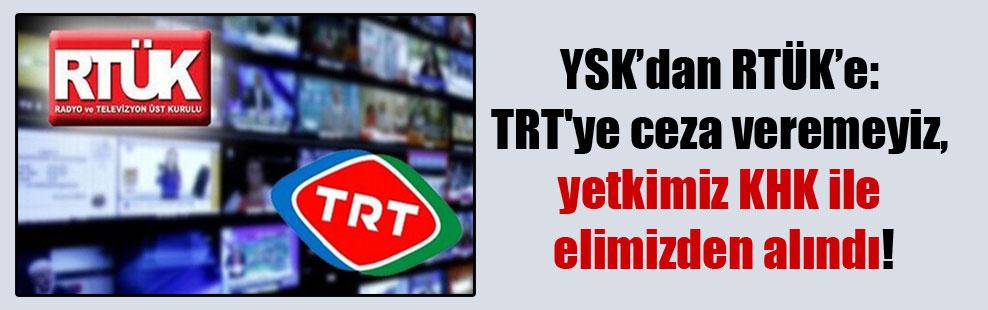 YSK'dan RTÜK'e: TRT'ye ceza veremeyiz, yetkimiz KHK ile elimizden alındı!