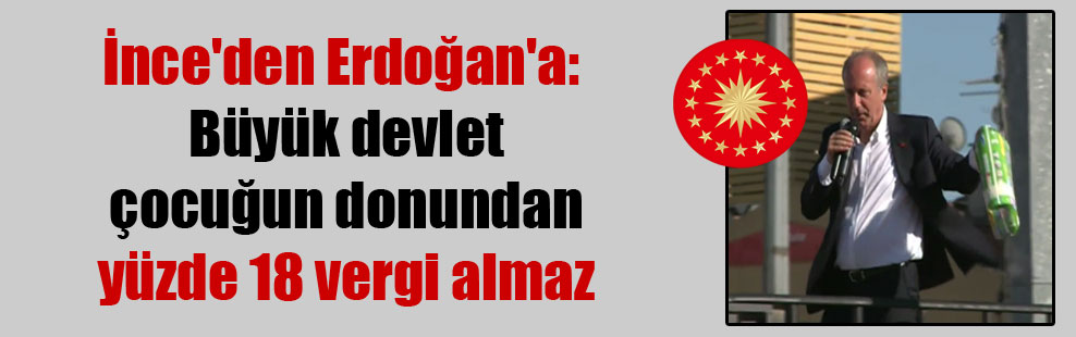 İnce'den Erdoğan'a: Büyük devlet çocuğun donundan yüzde 18 vergi almaz