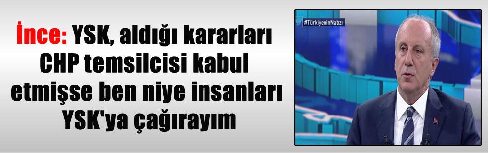 İnce: YSK, aldığı kararları CHP temsilcisi kabul etmişse ben niye insanları YSK'ya çağırayım