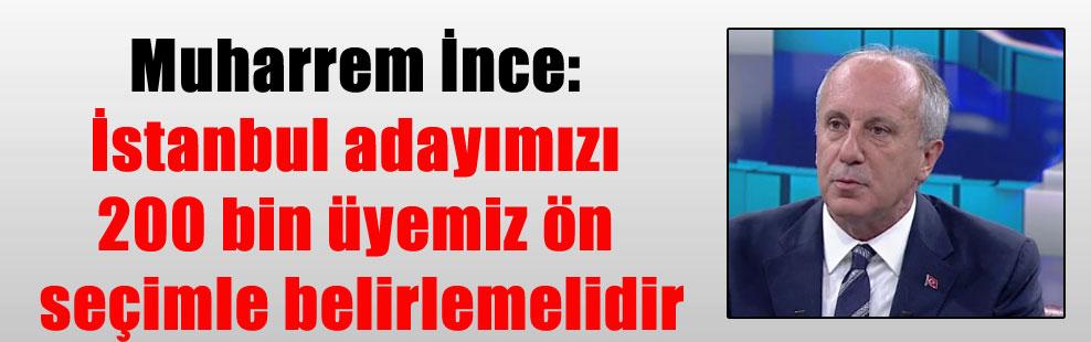 Muharrem İnce: İstanbul adayımızı 200 bin üyemiz ön seçimle belirlemelidir