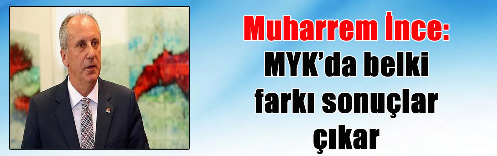 Muharrem İnce: MYK'da belki farkı sonuçlar çıkar
