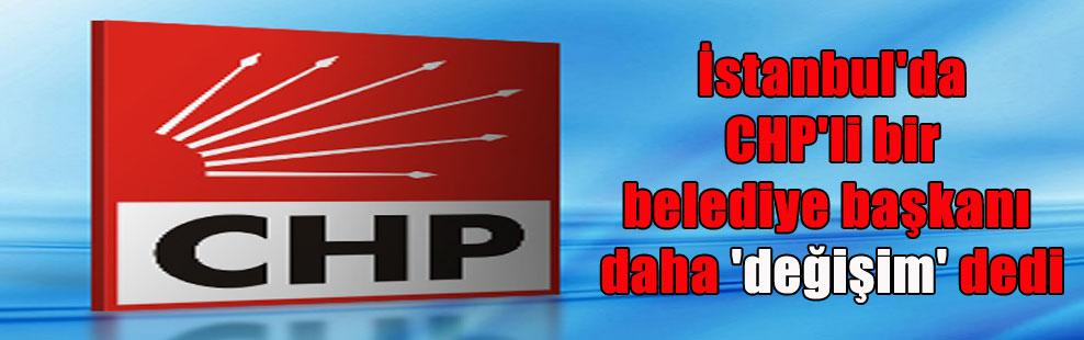 İstanbul'da CHP'li bir belediye başkanı daha 'değişim' dedi