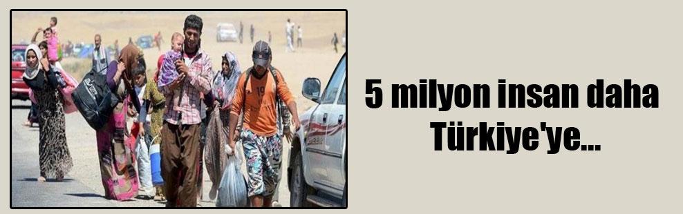 5 milyon insan daha Türkiye'ye…