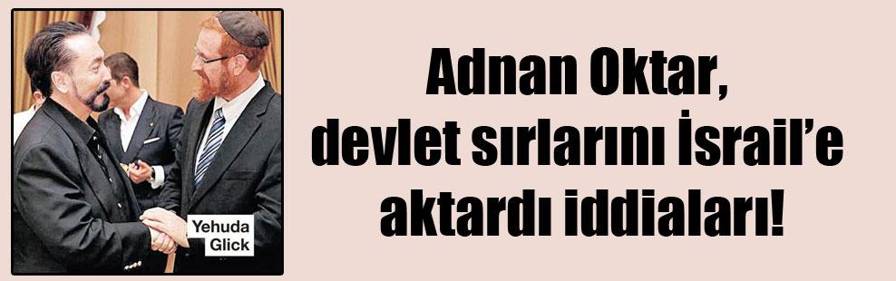 Adnan Oktar, devlet sırlarını İsrail'e aktardı iddiaları!