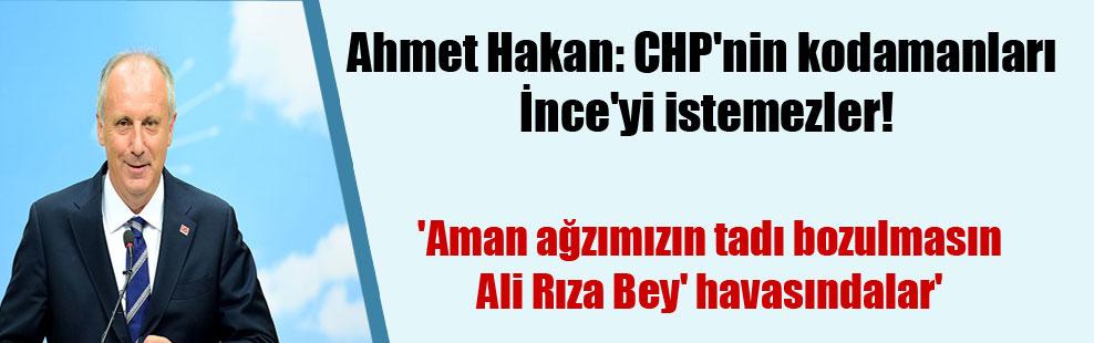 Ahmet Hakan: CHP'nin kodamanları İnce'yi istemezler!