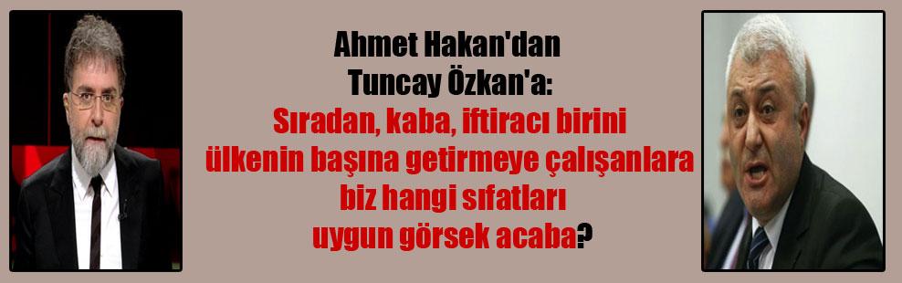 Ahmet Hakan'dan Tuncay Özkan'a: Sıradan, kaba, iftiracı birini ülkenin başına getirmeye çalışanlara biz hangi sıfatları uygun görsek acaba?