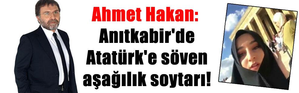 Ahmet Hakan: Anıtkabir'de Atatürk'e söven aşağılık soytarı!