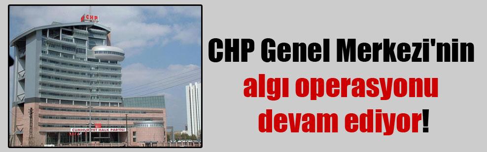 CHP Genel Merkezi'nin algı operasyonu devam ediyor!