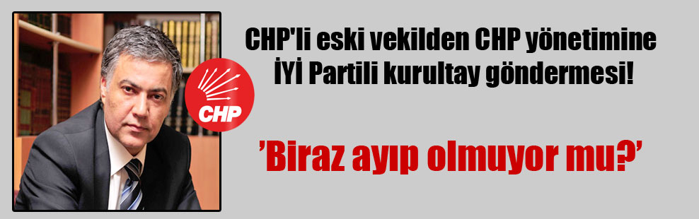 CHP'li eski vekilden CHP yönetimine İYİ Partili kurultay göndermesi!