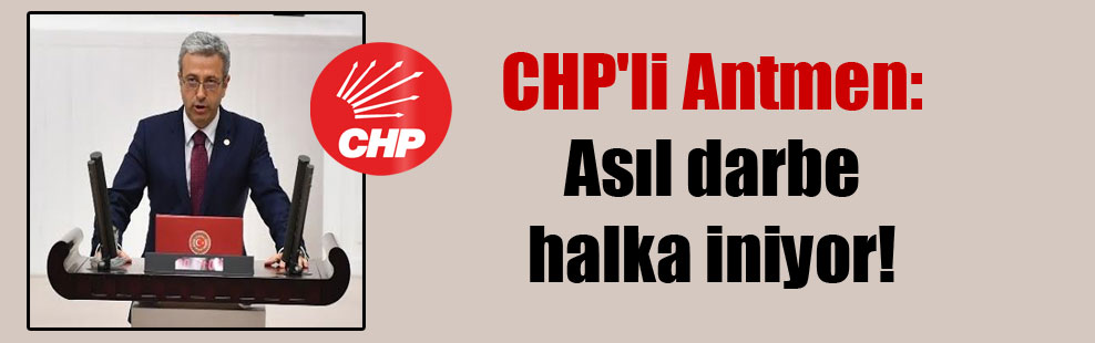 CHP'li Antmen: Asıl darbe halka iniyor!