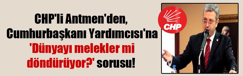 CHP'li Antmen'den, Cumhurbaşkanı Yardımcısı'na 'Dünyayı melekler mi döndürüyor?' sorusu!