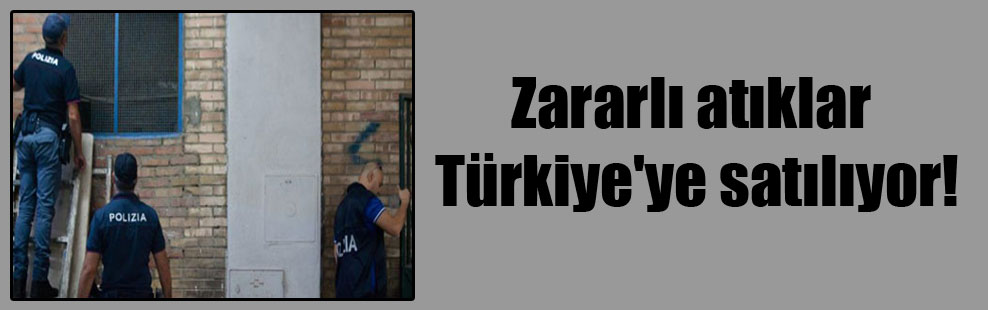 Zararlı atıklar Türkiye'ye satılıyor!