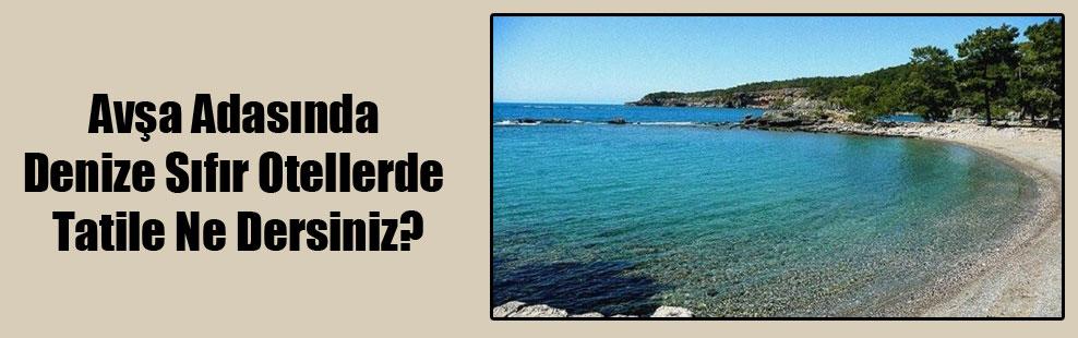 Avşa Adasında Denize Sıfır Otellerde Tatile Ne Dersiniz?