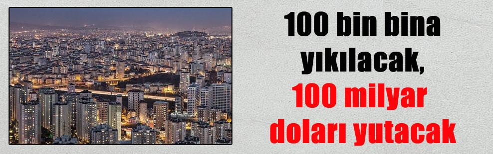 100 bin bina yıkılacak, 100 milyar doları yutacak