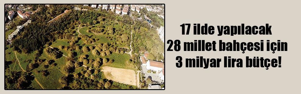17 ilde yapılacak 28 millet bahçesi için 3 milyar lira bütçe!