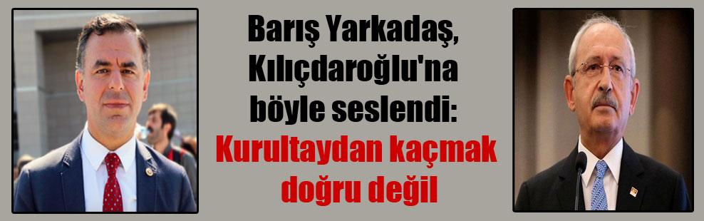 Barış Yarkadaş, Kılıçdaroğlu'na böyle seslendi: Kurultaydan kaçmak doğru değil