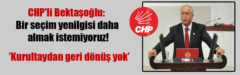 CHP'li Bektaşoğlu: Bir seçim yenilgisi daha almak istemiyoruz!
