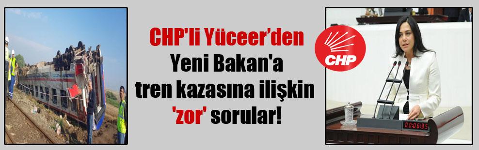 CHP'li Yüceer'den Yeni Bakan'a tren kazasına ilişkin 'zor' sorular!