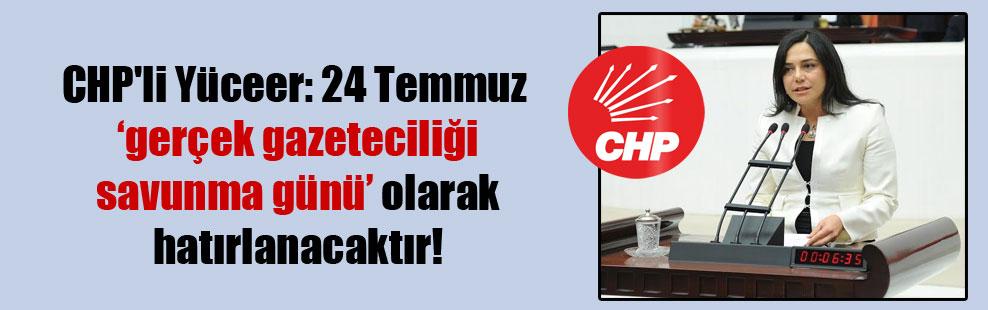 CHP'li Yüceer: 24 Temmuz 'gerçek gazeteciliği savunma günü' olarak hatırlanacaktır!