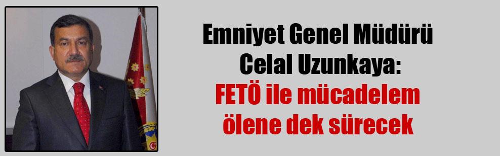 Emniyet Genel Müdürü Celal Uzunkaya: FETÖ ile mücadelem ölene dek sürecek