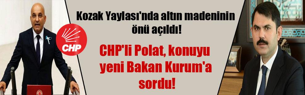 Kozak Yaylası'nda altın madeninin önü açıldı! CHP'li Polat, konuyu yeni Bakan Kurum'a sordu!