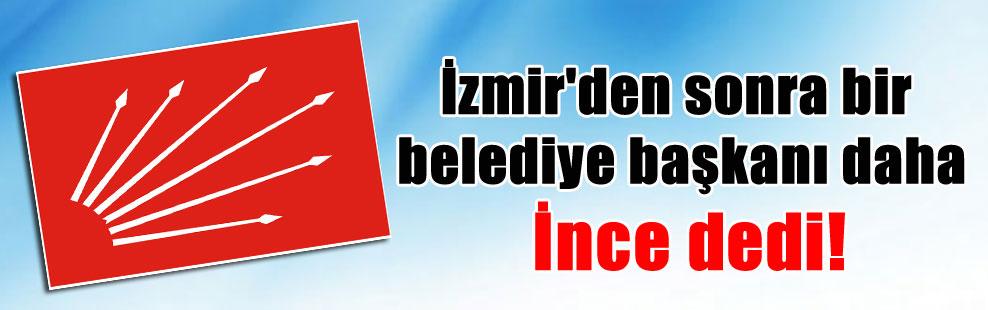 İzmir'den sonra bir belediye başkanı daha İnce dedi!