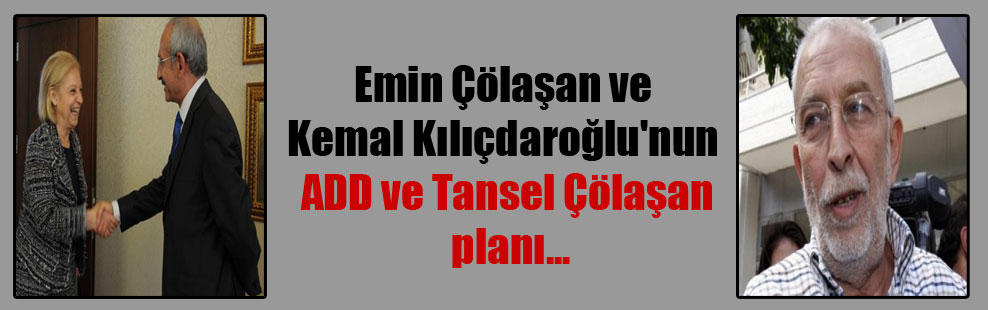 Emin Çölaşan ve Kemal Kılıçdaroğlu'nun ADD ve Tansel Çölaşan planı…