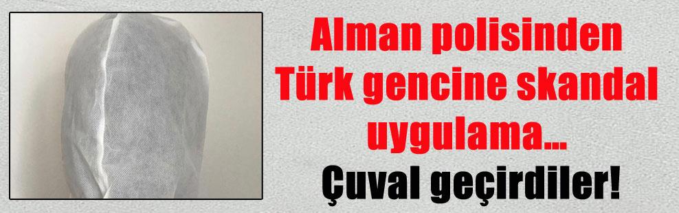 Alman polisinden Türk gencine skandal uygulama… Çuval geçirdiler!