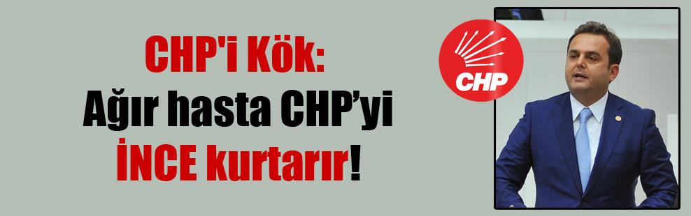 CHP'i Kök: Ağır hasta CHP'yi İNCE kurtarır!