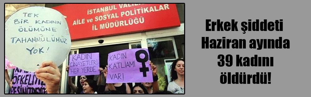 Erkek şiddeti Haziran ayında 39 kadını öldürdü!