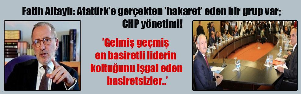 Fatih Altaylı: Atatürk'e gerçekten 'hakaret' eden bir grup var; CHP yönetimi!