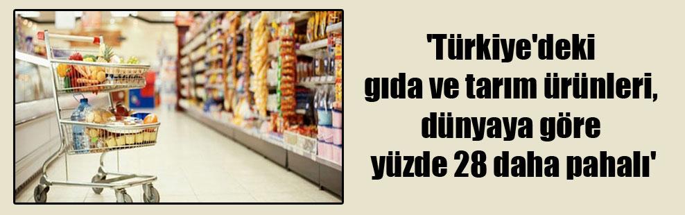 'Türkiye'deki gıda ve tarım ürünleri, dünyaya göre yüzde 28 daha pahalı'