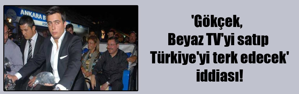 'Gökçek, Beyaz TV'yi satıp Türkiye'yi terk edecek' iddiası!