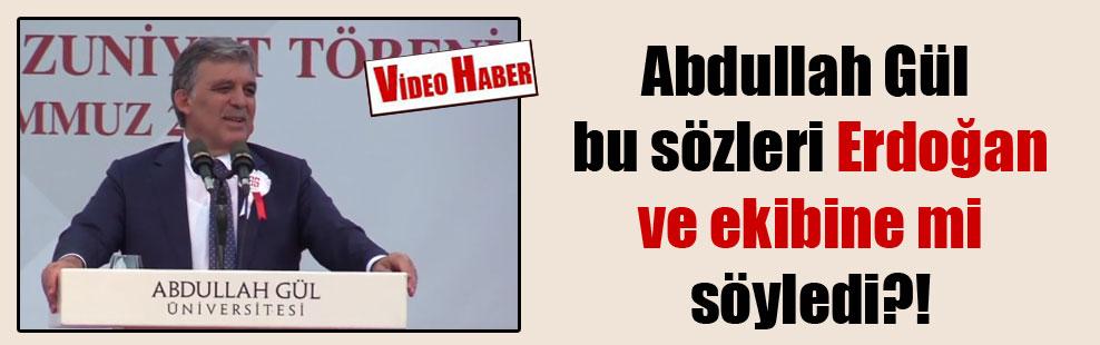Abdullah Gül bu sözleri Erdoğan ve ekibine mi söyledi?!