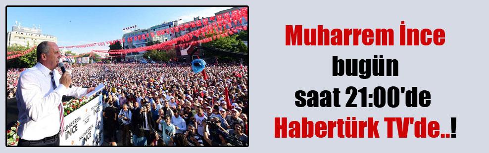 Muharrem İnce bugün saat 21:00'de Habertürk TV'de..!