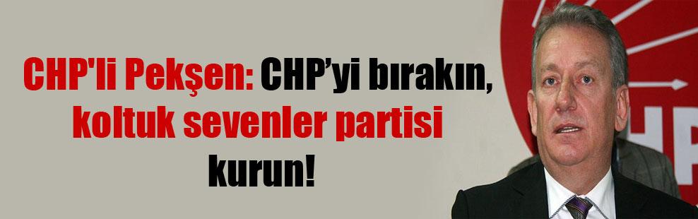 CHP'li Pekşen: CHP'yi bırakın, koltuk sevenler partisi kurun!