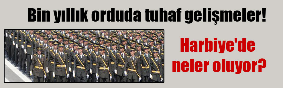 Bin yıllık orduda tuhaf gelişmeler! Harbiye'de neler oluyor?
